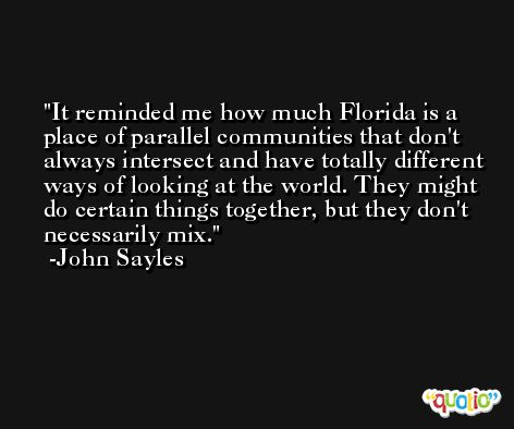 It reminded me how much Florida is a place of parallel communities that don't always intersect and have totally different ways of looking at the world. They might do certain things together, but they don't necessarily mix. -John Sayles