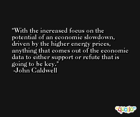 With the increased focus on the potential of an economic slowdown, driven by the higher energy prices, anything that comes out of the economic data to either support or refute that is going to be key. -John Caldwell