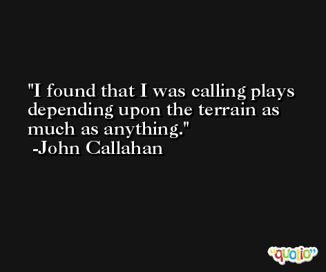 I found that I was calling plays depending upon the terrain as much as anything. -John Callahan