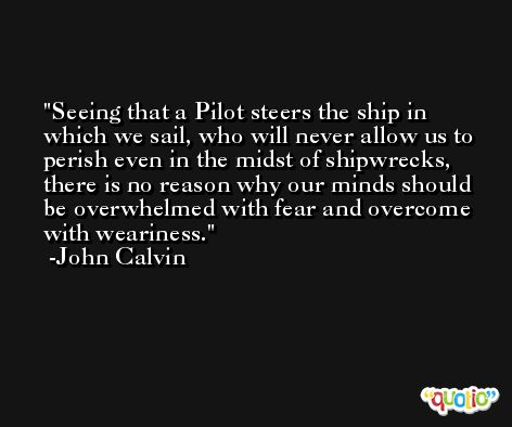 Seeing that a Pilot steers the ship in which we sail, who will never allow us to perish even in the midst of shipwrecks, there is no reason why our minds should be overwhelmed with fear and overcome with weariness. -John Calvin