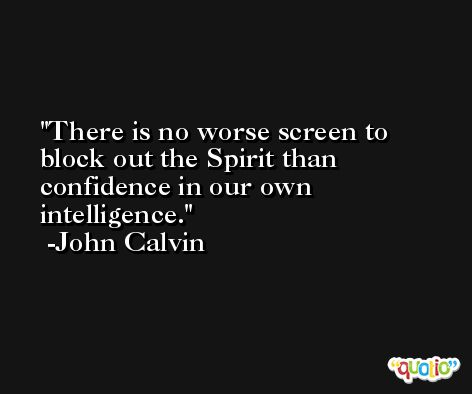 There is no worse screen to block out the Spirit than confidence in our own intelligence. -John Calvin
