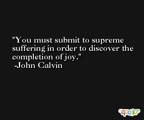 You must submit to supreme suffering in order to discover the completion of joy. -John Calvin