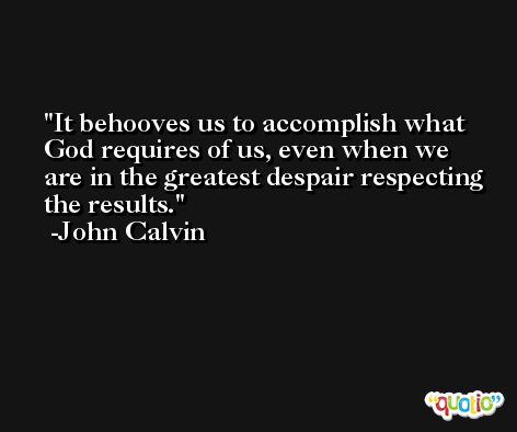 It behooves us to accomplish what God requires of us, even when we are in the greatest despair respecting the results. -John Calvin