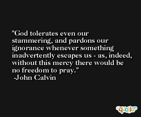 God tolerates even our stammering, and pardons our ignorance whenever something inadvertently escapes us - as, indeed, without this mercy there would be no freedom to pray. -John Calvin