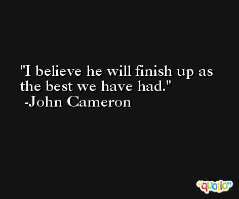 I believe he will finish up as the best we have had. -John Cameron