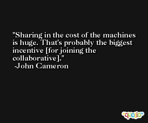 Sharing in the cost of the machines is huge. That's probably the biggest incentive [for joining the collaborative]. -John Cameron