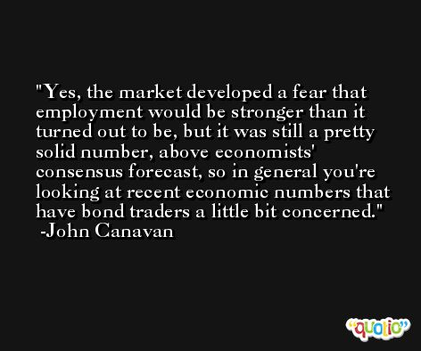 Yes, the market developed a fear that employment would be stronger than it turned out to be, but it was still a pretty solid number, above economists' consensus forecast, so in general you're looking at recent economic numbers that have bond traders a little bit concerned. -John Canavan