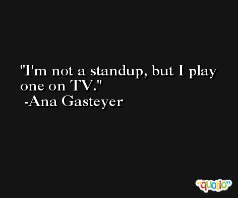 I'm not a standup, but I play one on TV. -Ana Gasteyer