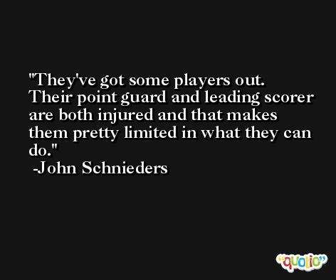 They've got some players out. Their point guard and leading scorer are both injured and that makes them pretty limited in what they can do. -John Schnieders