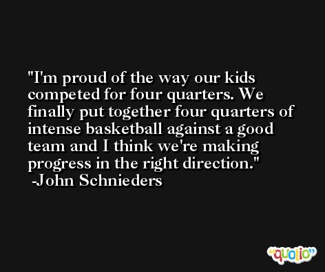 I'm proud of the way our kids competed for four quarters. We finally put together four quarters of intense basketball against a good team and I think we're making progress in the right direction. -John Schnieders