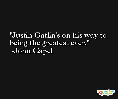 Justin Gatlin's on his way to being the greatest ever. -John Capel