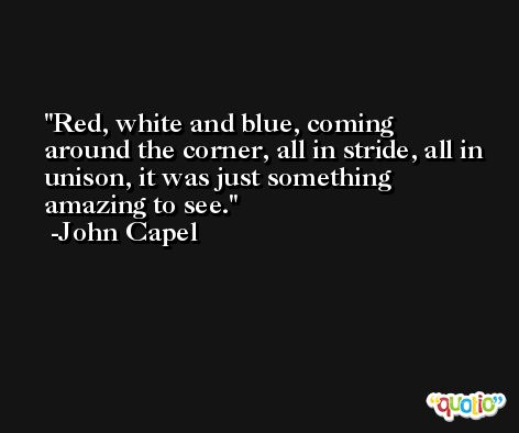 Red, white and blue, coming around the corner, all in stride, all in unison, it was just something amazing to see. -John Capel