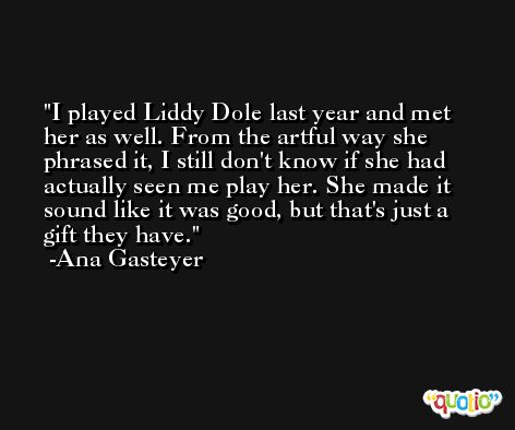 I played Liddy Dole last year and met her as well. From the artful way she phrased it, I still don't know if she had actually seen me play her. She made it sound like it was good, but that's just a gift they have. -Ana Gasteyer
