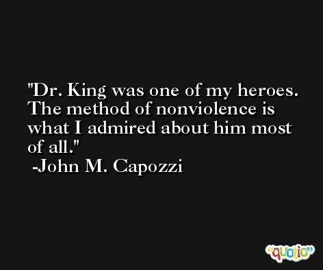 Dr. King was one of my heroes. The method of nonviolence is what I admired about him most of all. -John M. Capozzi