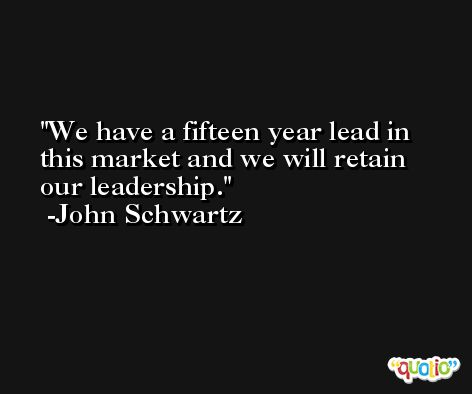 We have a fifteen year lead in this market and we will retain our leadership. -John Schwartz