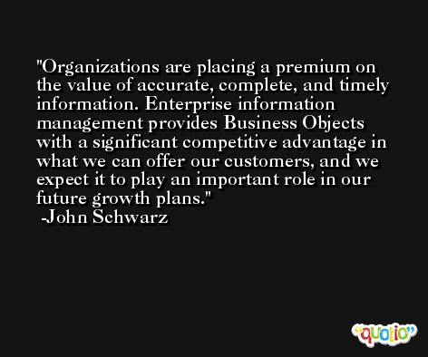 Organizations are placing a premium on the value of accurate, complete, and timely information. Enterprise information management provides Business Objects with a significant competitive advantage in what we can offer our customers, and we expect it to play an important role in our future growth plans. -John Schwarz