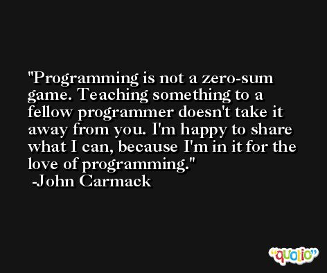 Programming is not a zero-sum game. Teaching something to a fellow programmer doesn't take it away from you. I'm happy to share what I can, because I'm in it for the love of programming. -John Carmack