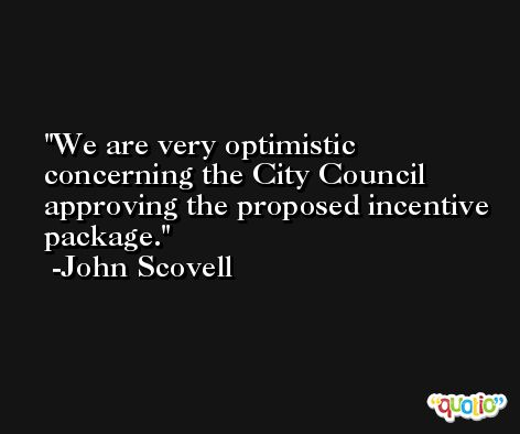 We are very optimistic concerning the City Council approving the proposed incentive package. -John Scovell