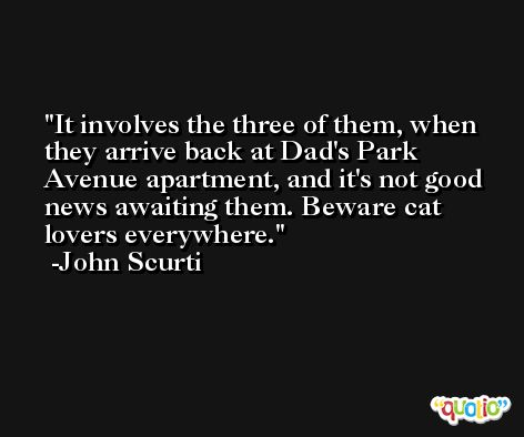 It involves the three of them, when they arrive back at Dad's Park Avenue apartment, and it's not good news awaiting them. Beware cat lovers everywhere. -John Scurti