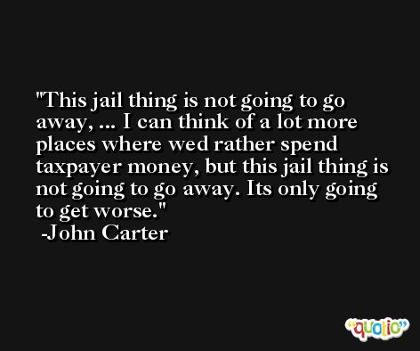 This jail thing is not going to go away, ... I can think of a lot more places where wed rather spend taxpayer money, but this jail thing is not going to go away. Its only going to get worse. -John Carter