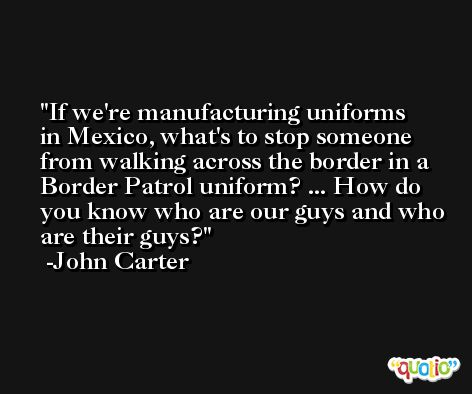 If we're manufacturing uniforms in Mexico, what's to stop someone from walking across the border in a Border Patrol uniform? ... How do you know who are our guys and who are their guys? -John Carter
