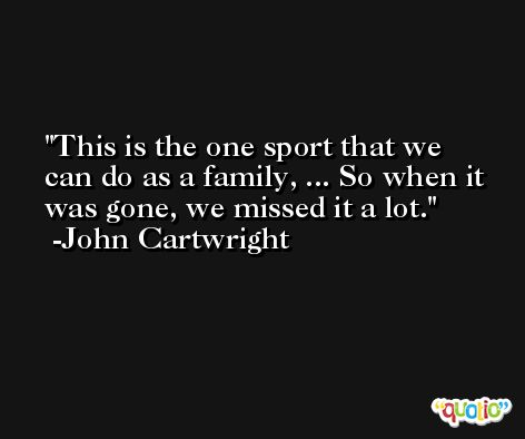 This is the one sport that we can do as a family, ... So when it was gone, we missed it a lot. -John Cartwright