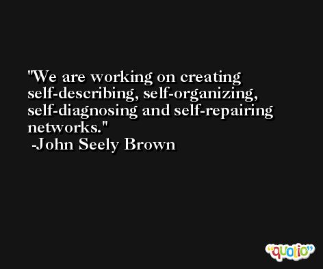 We are working on creating self-describing, self-organizing, self-diagnosing and self-repairing networks. -John Seely Brown