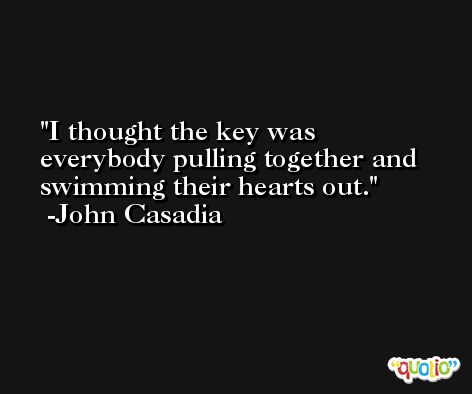 I thought the key was everybody pulling together and swimming their hearts out. -John Casadia