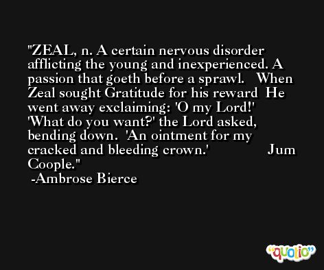 ZEAL, n. A certain nervous disorder afflicting the young and inexperienced. A passion that goeth before a sprawl.   When Zeal sought Gratitude for his reward  He went away exclaiming: 'O my Lord!'  'What do you want?' the Lord asked, bending down.  'An ointment for my cracked and bleeding crown.'                Jum Coople. -Ambrose Bierce