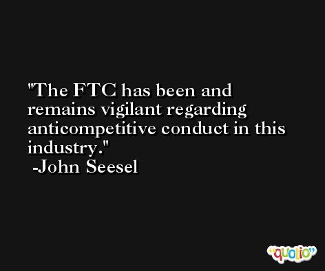 The FTC has been and remains vigilant regarding anticompetitive conduct in this industry. -John Seesel