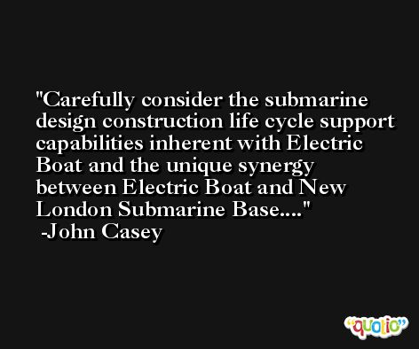 Carefully consider the submarine design construction life cycle support capabilities inherent with Electric Boat and the unique synergy between Electric Boat and New London Submarine Base.... -John Casey