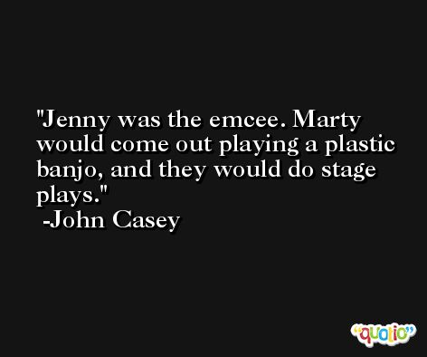 Jenny was the emcee. Marty would come out playing a plastic banjo, and they would do stage plays. -John Casey