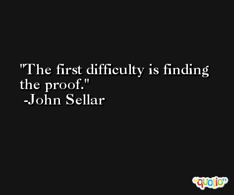 The first difficulty is finding the proof. -John Sellar