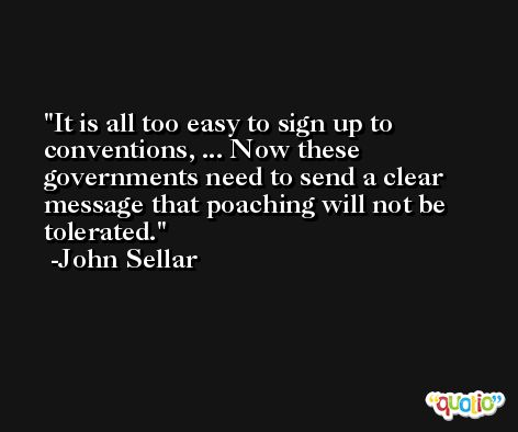 It is all too easy to sign up to conventions, ... Now these governments need to send a clear message that poaching will not be tolerated. -John Sellar