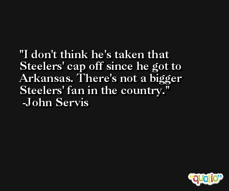 I don't think he's taken that Steelers' cap off since he got to Arkansas. There's not a bigger Steelers' fan in the country. -John Servis