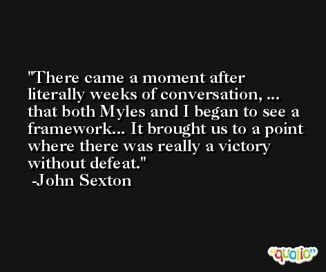 There came a moment after literally weeks of conversation, ... that both Myles and I began to see a framework... It brought us to a point where there was really a victory without defeat. -John Sexton