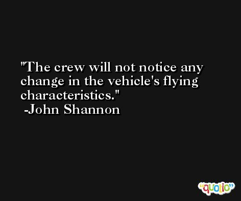 The crew will not notice any change in the vehicle's flying characteristics. -John Shannon