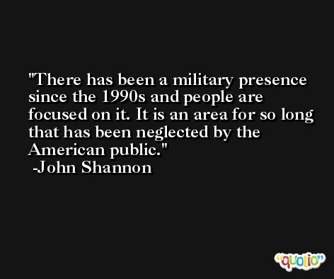 There has been a military presence since the 1990s and people are focused on it. It is an area for so long that has been neglected by the American public. -John Shannon