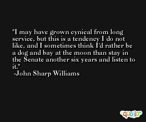 I may have grown cynical from long service, but this is a tendency I do not like, and I sometimes think I'd rather be a dog and bay at the moon than stay in the Senate another six years and listen to it. -John Sharp Williams