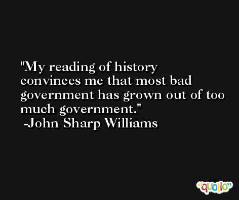 My reading of history convinces me that most bad government has grown out of too much government. -John Sharp Williams