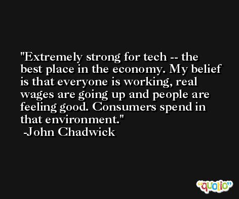 Extremely strong for tech -- the best place in the economy. My belief is that everyone is working, real wages are going up and people are feeling good. Consumers spend in that environment. -John Chadwick