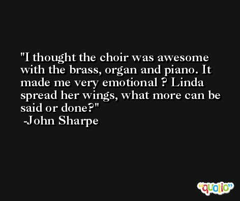 I thought the choir was awesome with the brass, organ and piano. It made me very emotional ? Linda spread her wings, what more can be said or done? -John Sharpe