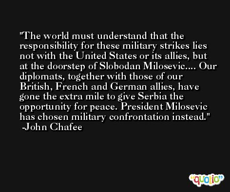 The world must understand that the responsibility for these military strikes lies not with the United States or its allies, but at the doorstep of Slobodan Milosevic.... Our diplomats, together with those of our British, French and German allies, have gone the extra mile to give Serbia the opportunity for peace. President Milosevic has chosen military confrontation instead. -John Chafee