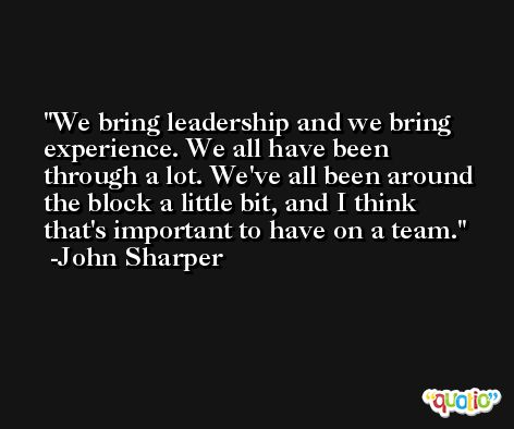 We bring leadership and we bring experience. We all have been through a lot. We've all been around the block a little bit, and I think that's important to have on a team. -John Sharper
