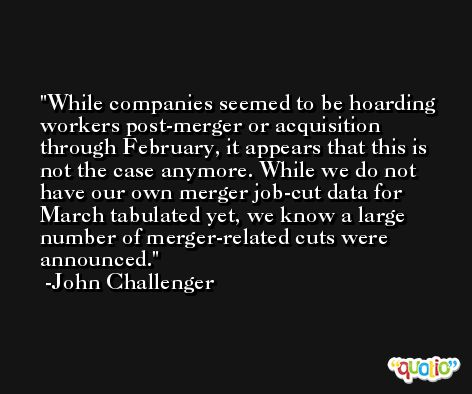 While companies seemed to be hoarding workers post-merger or acquisition through February, it appears that this is not the case anymore. While we do not have our own merger job-cut data for March tabulated yet, we know a large number of merger-related cuts were announced. -John Challenger