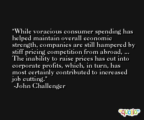 While voracious consumer spending has helped maintain overall economic strength, companies are still hampered by stiff pricing competition from abroad, ... The inability to raise prices has cut into corporate profits, which, in turn, has most certainly contributed to increased job cutting. -John Challenger