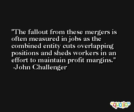 The fallout from these mergers is often measured in jobs as the combined entity cuts overlapping positions and sheds workers in an effort to maintain profit margins. -John Challenger