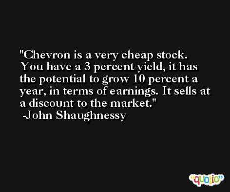 Chevron is a very cheap stock. You have a 3 percent yield, it has the potential to grow 10 percent a year, in terms of earnings. It sells at a discount to the market. -John Shaughnessy
