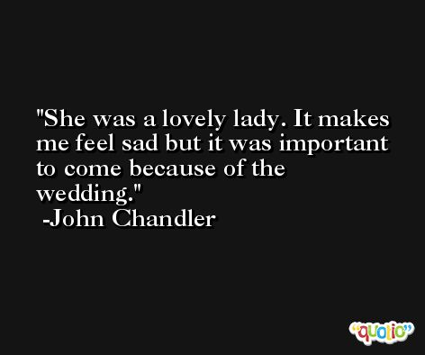 She was a lovely lady. It makes me feel sad but it was important to come because of the wedding. -John Chandler