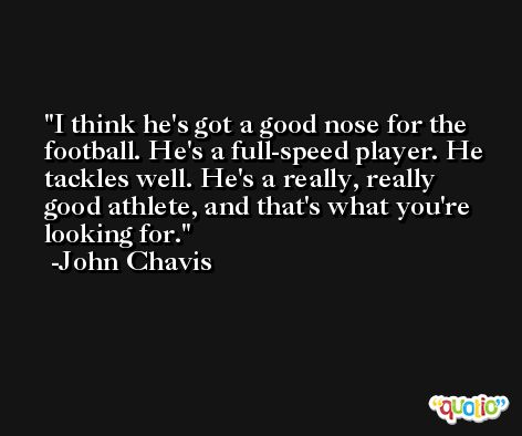 I think he's got a good nose for the football. He's a full-speed player. He tackles well. He's a really, really good athlete, and that's what you're looking for. -John Chavis